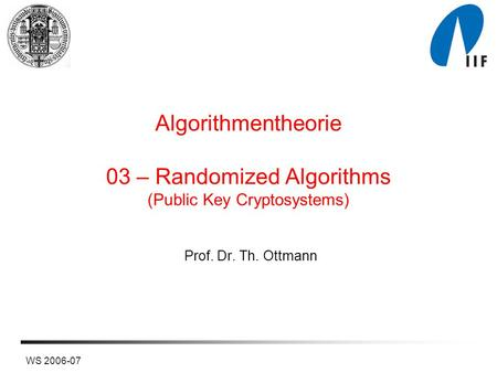 WS 2006-07 Algorithmentheorie 03 – Randomized Algorithms (Public Key Cryptosystems) Prof. Dr. Th. Ottmann.