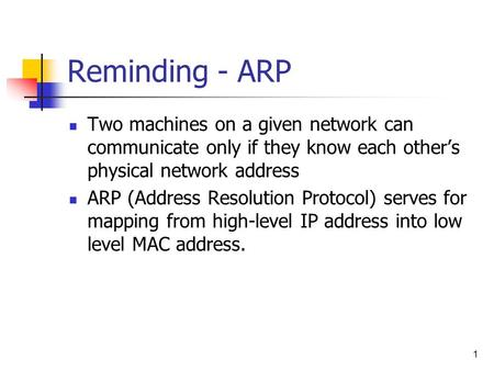 1 Reminding - ARP Two machines on a given network can communicate only if they know each other's physical network address ARP (Address Resolution Protocol)
