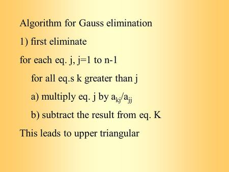 Algorithm for Gauss elimination 1) first eliminate for each eq. j, j=1 to n-1 for all eq.s k greater than j a) multiply eq. j by a kj /a jj b) subtract.