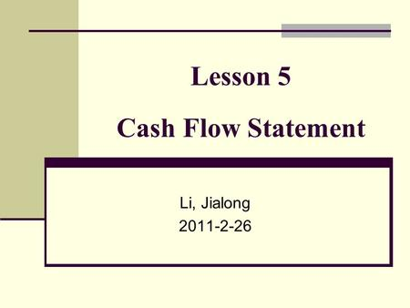 Lesson 5 Cash Flow Statement Li, Jialong 2011-2-26.