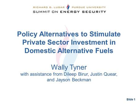 Slide 1 Policy Alternatives to Stimulate Private Sector Investment in Domestic Alternative Fuels Wally Tyner with assistance from Dileep Birur, Justin.