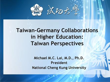 1 Taiwan-Germany Collaborations in Higher Education: Taiwan Perspectives Michael M.C. Lai, M.D., Ph.D. President National Cheng Kung University Michael.