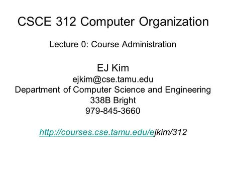 CSCE 312 Computer Organization Lecture 0: Course Administration EJ Kim Department of Computer Science and Engineering 338B Bright 979-845-3660.
