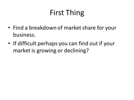 First Thing Find a breakdown of market share for your business. If difficult perhaps you can find out if your market is growing or declining?