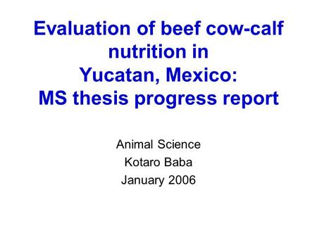 Evaluation of beef cow-calf nutrition in Yucatan, Mexico: MS thesis progress report Animal Science Kotaro Baba January 2006.
