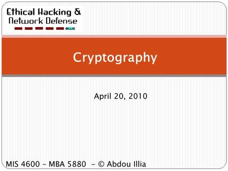 Cryptography April 20, 2010 MIS 4600 – MBA 5880 - © Abdou Illia.