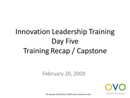 Innovation Leadership Training Day Five Training Recap / Capstone February 20, 2009 All materials © NetCentrics 2008 unless otherwise noted.