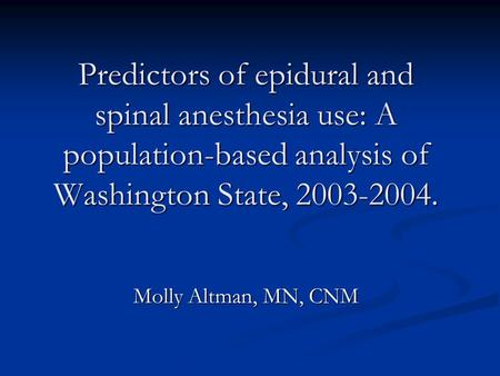 Predictors of epidural and spinal anesthesia use: A population-based analysis of Washington State, 2003-2004. Molly Altman, MN, CNM.