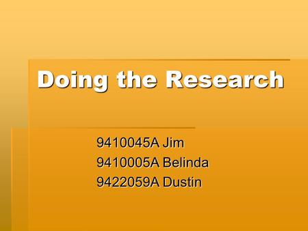 Doing the Research 9410045A Jim 9410005A Belinda 9422059A Dustin.