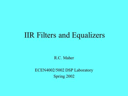 IIR Filters and Equalizers R.C. Maher ECEN4002/5002 DSP Laboratory Spring 2002.