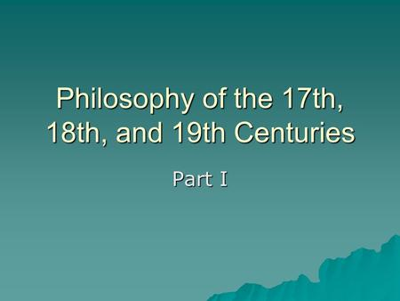 Philosophy of the 17th, 18th, and 19th Centuries Part I.