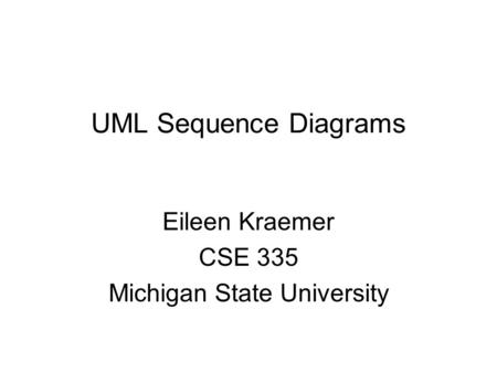 UML Sequence Diagrams Eileen Kraemer CSE 335 Michigan State University.