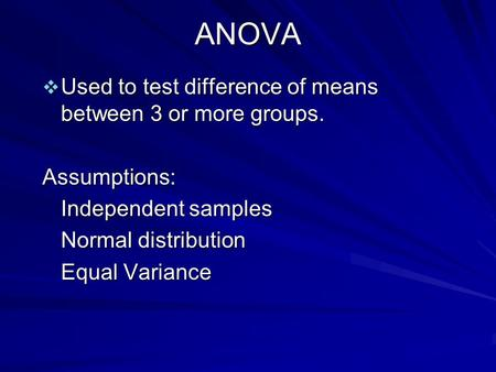 ANOVA  Used to test difference of means between 3 or more groups. Assumptions: Independent samples Normal distribution Equal Variance.