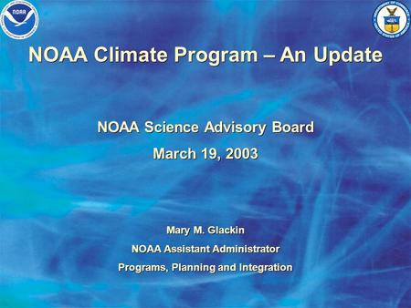NOAA Climate Program – An Update NOAA Science Advisory Board March 19, 2003 NOAA Science Advisory Board March 19, 2003 Mary M. Glackin NOAA Assistant Administrator.