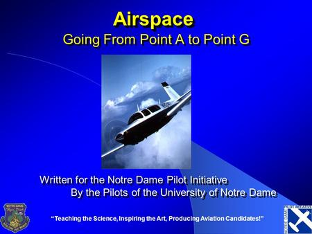 """Teaching the Science, Inspiring the Art, Producing Aviation Candidates!"" AirspaceAirspace Going From Point A to Point G Written for the Notre Dame Pilot."