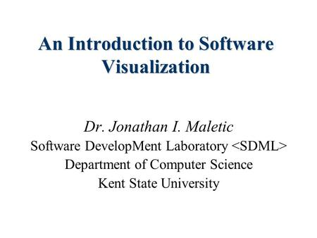An Introduction to Software Visualization Dr. Jonathan I. Maletic Software DevelopMent Laboratory Department of Computer Science Kent State University.
