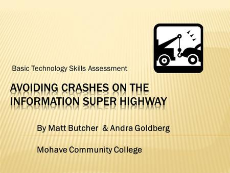 Basic Technology Skills Assessment By Matt Butcher & Andra Goldberg Mohave Community College.