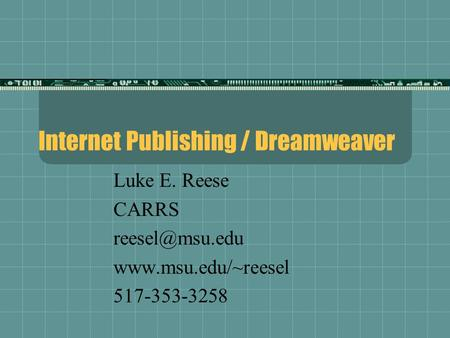Internet Publishing / Dreamweaver Luke E. Reese CARRS  517-353-3258.