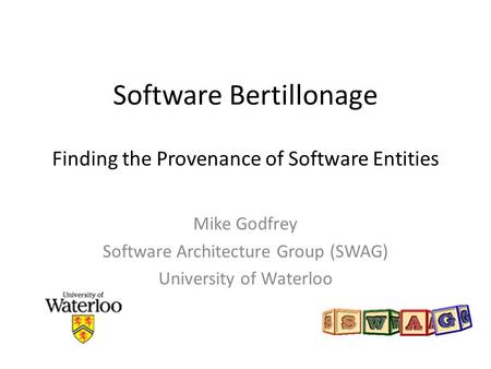 Software Bertillonage Finding the Provenance of Software Entities Mike Godfrey Software Architecture Group (SWAG) University of Waterloo.
