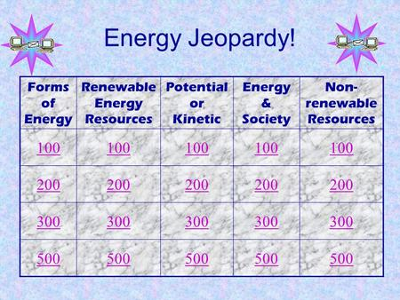 Energy Jeopardy! Forms of Energy Renewable Energy Resources Potential or Kinetic Energy & Society Non- renewable Resources 100 200 300 500.