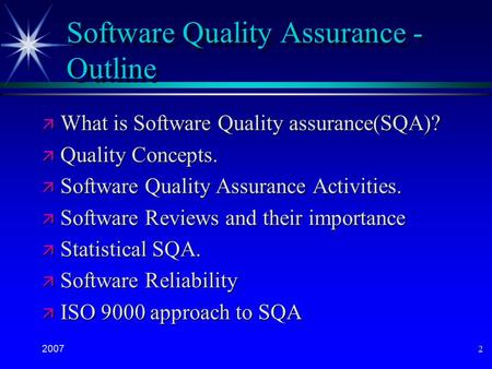 2007 2 Software Quality Assurance - Outline ä What is Software Quality assurance(SQA)? ä Quality Concepts. ä Software Quality Assurance Activities. ä Software.