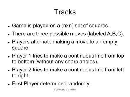 © 2007 Ray S. Babcock Tracks Game is played on a (nxn) set of squares. There are three possible moves (labeled A,B,C). Players alternate making a move.