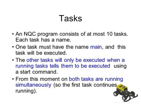 Tasks An NQC program consists of at most 10 tasks. Each task has a name. One task must have the name main, and this task will be executed. The other tasks.