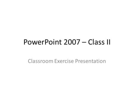 PowerPoint 2007 – Class II Classroom Exercise Presentation.