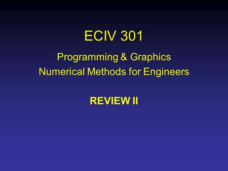ECIV 301 Programming & Graphics Numerical Methods for Engineers REVIEW II.