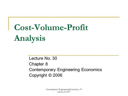 Contemporary Engineering Economics, 4 th edition, © 2007 Cost-Volume-Profit Analysis Lecture No. 30 Chapter 8 Contemporary Engineering Economics Copyright.