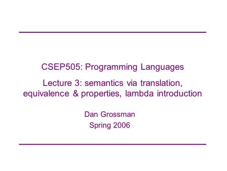 CSEP505: Programming <strong>Languages</strong> Lecture 3: semantics via translation, equivalence & properties, lambda introduction Dan Grossman Spring 2006.