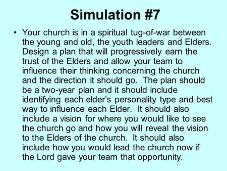Simulation #7 Your church is in a spiritual tug-of-war between the young and old, the youth leaders and Elders. Design a plan that will progressively earn.