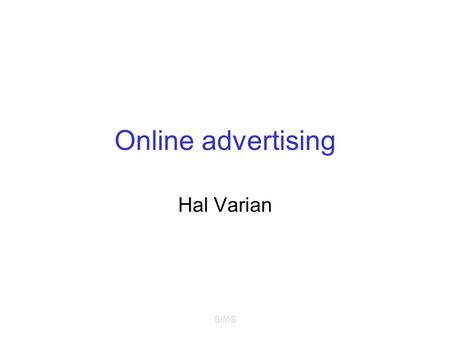 SIMS Online advertising Hal Varian. SIMS Online advertising Banner ads (Doubleclick) –Standardized ad shapes with images –Normally not related to content.