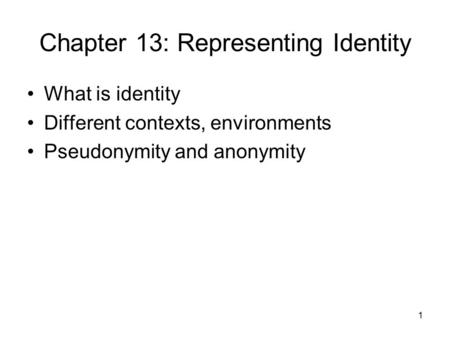 1 Chapter 13: Representing Identity What is identity Different contexts, environments Pseudonymity and anonymity.
