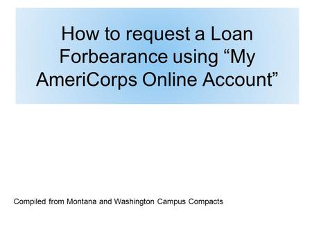 "How to request a Loan Forbearance using ""My AmeriCorps Online Account"" Compiled from Montana and Washington Campus Compacts."