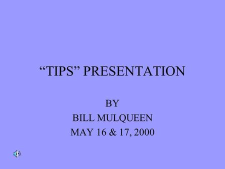 """TIPS"" PRESENTATION BY BILL MULQUEEN MAY 16 & 17, 2000."