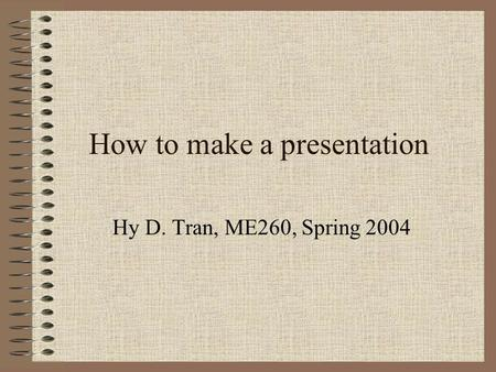How to make a presentation Hy D. Tran, ME260, Spring 2004.