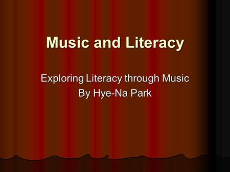 Music and Literacy Exploring Literacy through Music By Hye-Na Park.