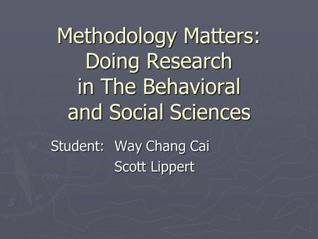 Methodology Matters: Doing Research in The Behavioral and Social Sciences Student:Way Chang Cai Scott Lippert.