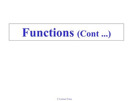 C Lecture Notes Functions (Cont...). C Lecture Notes 5.8Calling Functions: Call by Value and Call by Reference Used when invoking functions Call by value.