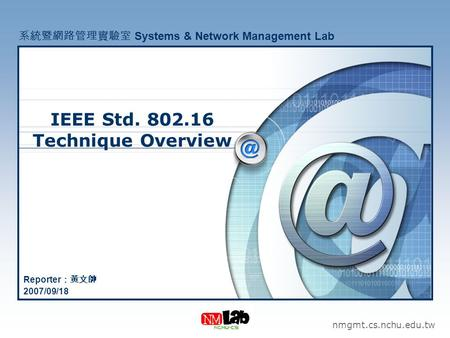 IEEE Std. 802.16 Technique Overview nmgmt.cs.nchu.edu.tw 系統暨網路管理實驗室 Systems & Network Management Lab Reporter :黃文帥 2007/09/18.