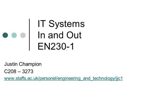 IT Systems In and Out EN230-1 Justin Champion C208 – 3273 www.staffs.ac.uk/personel/engineering_and_technology/jjc1.