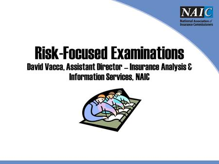 Risk-Focused Examinations David Vacca, Assistant Director – Insurance Analysis & Information Services, NAIC Welcome to the © 2009 The National Association.