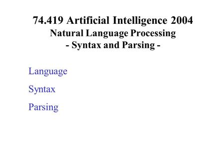 74.419 Artificial Intelligence 2004 Natural Language Processing - Syntax and Parsing - Language Syntax Parsing.