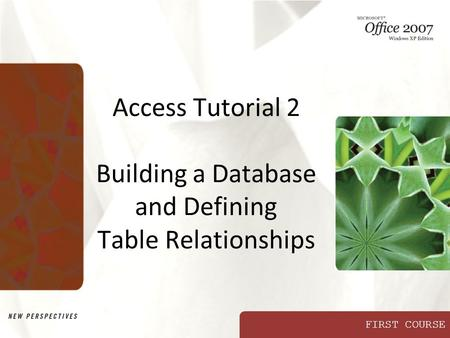 FIRST COURSE Access Tutorial 2 Building a Database and Defining Table Relationships.