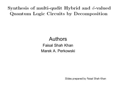 Authors Faisal Shah Khan Marek A. Perkowski Slides prepared by Faisal Shah Khan.