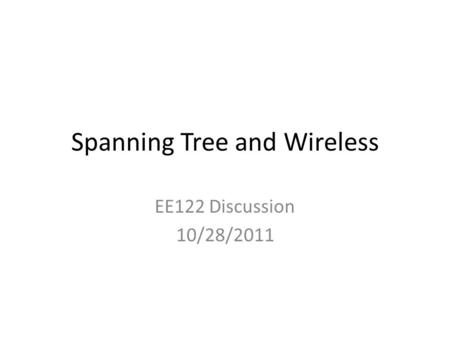 Spanning Tree and Wireless EE122 Discussion 10/28/2011.