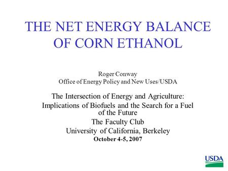 THE NET ENERGY BALANCE OF CORN ETHANOL Roger Conway Office of Energy Policy and New Uses/USDA The Intersection of Energy and Agriculture: Implications.