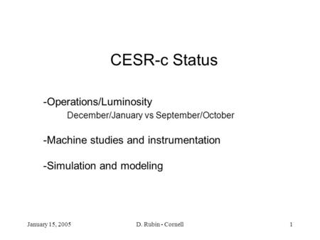 January 15, 2005D. Rubin - Cornell1 CESR-c Status -Operations/Luminosity December/January vs September/October -Machine studies and instrumentation -Simulation.