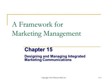 Copyright 2009, Prentice-Hall, Inc.15-1 A Framework for Marketing Management Chapter 15 Designing and Managing Integrated Marketing Communications.